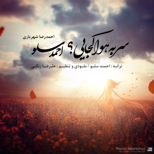 Ahmadreza Shahriyari Ahmad Solo Sar Be Hava Kojaei دانلود آهنگ جدید احمدرضا شهریاری به نام سر به هوا کجایی