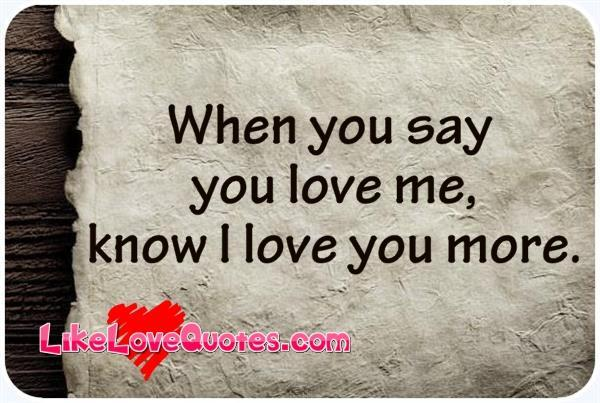 You And Me Love Quotes : When_you_say_you_love_me_know_I_love_you_more_Like_Love_Quotes ...